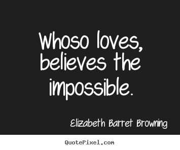 Love quote - Whoso loves, believes the impossible.