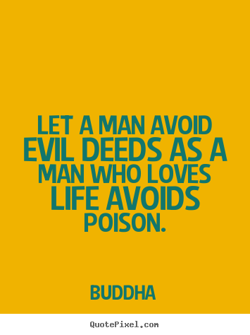 Let a man avoid evil deeds as a man who loves life avoids poison. Buddha famous love quotes
