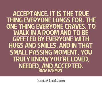 Quotes about love - Acceptance. it is the true thing everyone longs for. the one..