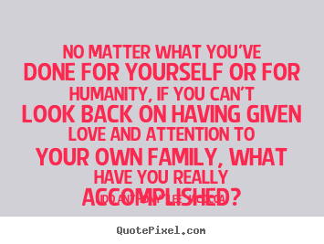 Quotes about love - No matter what you've done for yourself or for humanity,..