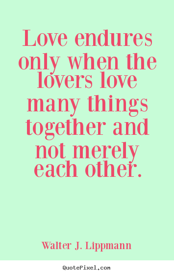 Diy picture quotes about love - Love endures only when the lovers love many things together..