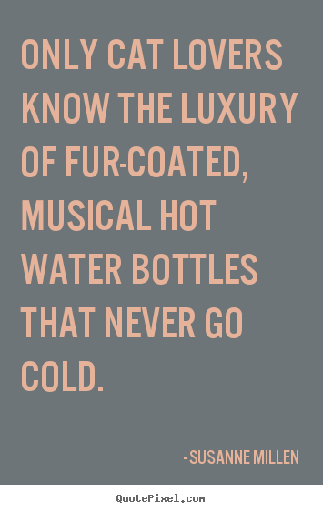 Love quotes - Only cat lovers know the luxury of fur-coated, musical..