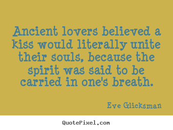 Quote about love - Ancient lovers believed a kiss would literally..