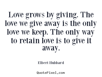 Love grows by giving. the love we give away is the only.. Elbert Hubbard greatest love quotes