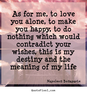 As for me, to love you alone, to make you happy, to do nothing.. Napoleon Bonaparte top love quotes