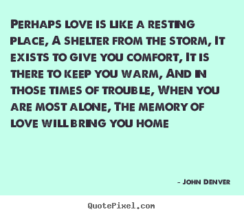 Design custom picture quotes about love - Perhaps love is like a resting place, a shelter..