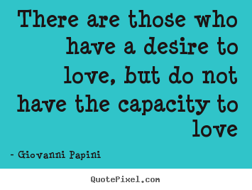 Love quotes - There are those who have a desire to love, but do not..