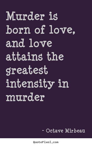Quotes about love - Murder is born of love, and love attains the greatest intensity in murder