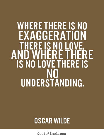 Oscar Wilde picture quotes - Where there is no exaggeration there is no love, and where there.. - Love quotes