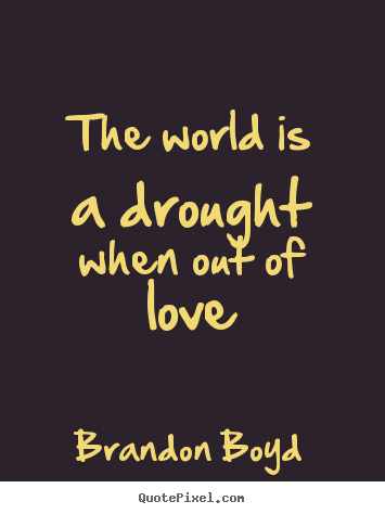 Love quotes - The world is a drought when out of love