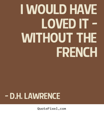 I would have loved it - without the french D.H. Lawrence best love quotes