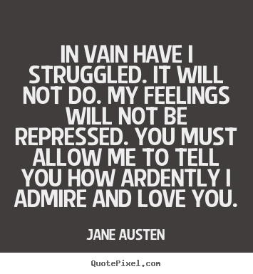 In vain have i struggled. it will not do. my feelings will not be.. Jane Austen  love quotes