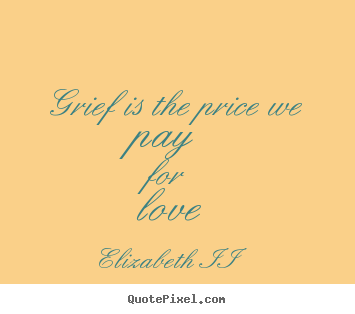 Quotes about love - Grief is the price we pay for love