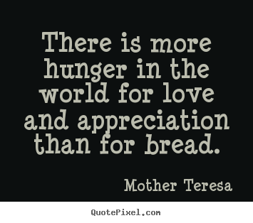 Love quotes - There is more hunger in the world for love and..