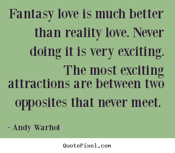 Fantasy love is much better than reality love... Andy Warhol popular love quotes