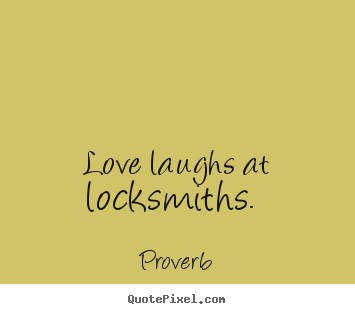 Love laughs at locksmiths.  Proverb popular love quotes