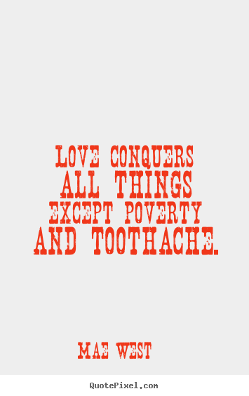 Love conquers all things except poverty and toothache. Mae West   love quotes