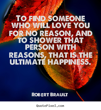 To find someone who will love you for no reason, and to.. Robert Brault greatest love quotes
