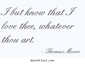 Love quote - I but know that i love thee, whatever thou art.