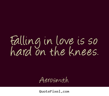 Quotes about love - Falling in love is so hard on the knees.