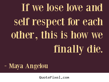 Quotes about love - If we lose love and self respect for each other, this is how..