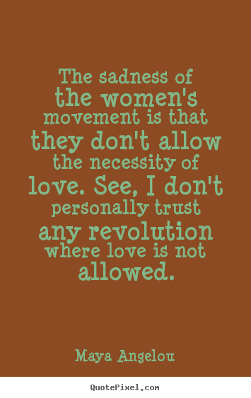 The sadness of the women's movement is that they.. Maya Angelou  love quotes