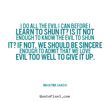 I do all the evil i can before i learn to shun it? is it.. Mahatma Gandhi famous love quotes