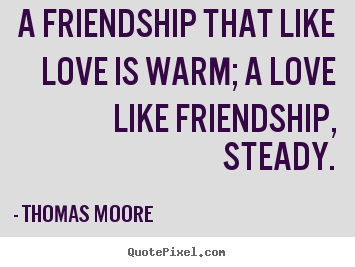 A friendship that like love is warm; a love like friendship,.. Thomas Moore  love quotes