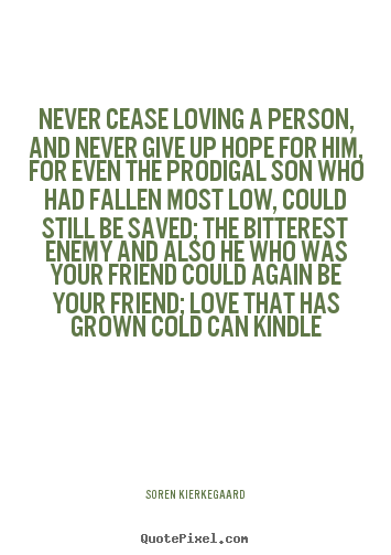 Never cease loving a person, and never give up hope for him, for even.. Soren Kierkegaard good love quote