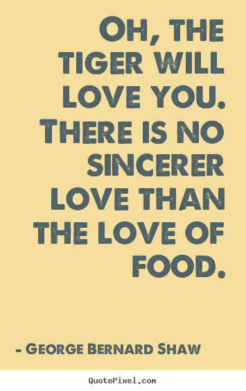 Love quotes - Oh, the tiger will love you. there is no sincerer..
