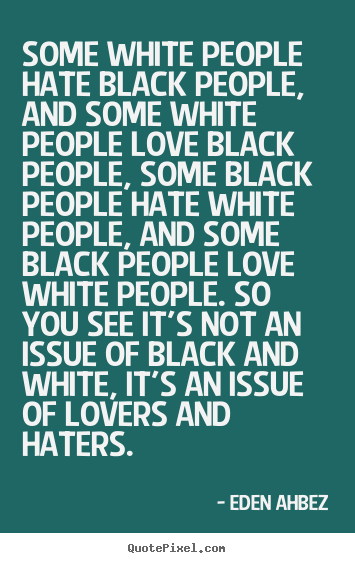 Some white people hate black people, and some white people love black.. Eden Ahbez greatest love quotes