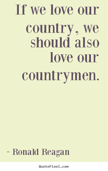 Love quotes - If we love our country, we should also love our countrymen.
