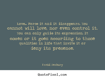 David Seabury picture quotes - Love... force it and it disappears. you cannot will love, nor even.. - Love quote