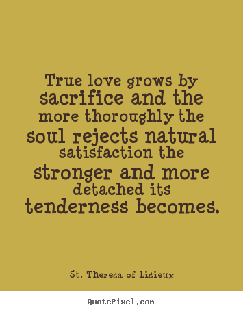 Quote about love - True love grows by sacrifice and the more thoroughly..