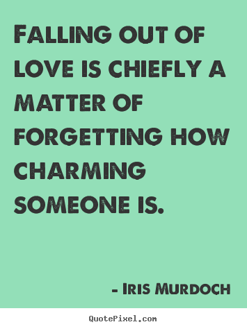 Falling out of love is chiefly a matter of forgetting how charming.. Iris Murdoch top love quote