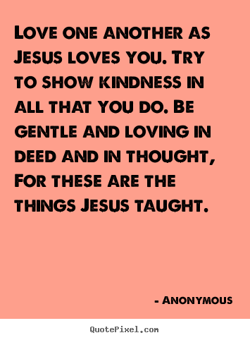Love quotes - Love one another as jesus loves you. try to show..