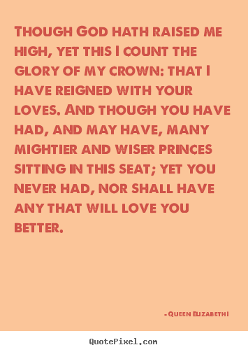 Queen Elizabeth I  picture quotes - Though god hath raised me high, yet this i count the glory of my crown:.. - Love quotes