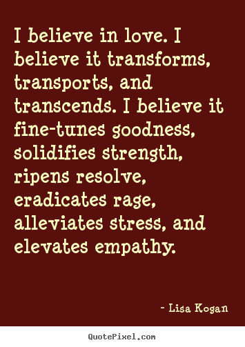 Quotes about love - I believe in love. i believe it transforms, transports, and transcends...