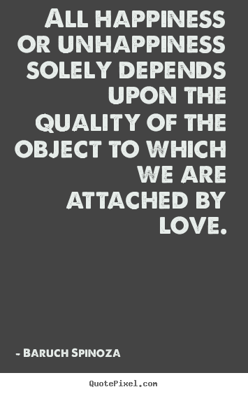 Love quotes - All happiness or unhappiness solely depends upon the quality of..