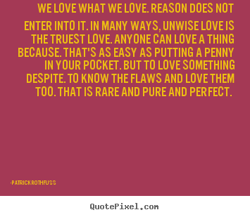 Quotes about love - We love what we love. reason does not enter..