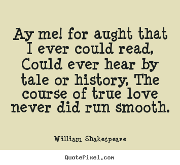 William Shakespeare picture quotes - Ay me! for aught that i ever could read, could ever hear.. - Love quote