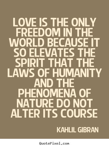 Sayings about love - Love is the only freedom in the world because it so elevates..