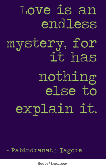 Rabindranath Tagore picture quotes - Love is an endless mystery, for it has nothing else to explain.. - Love quote