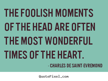Love quotes - The foolish moments of the head are often the..