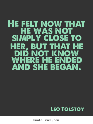 Create your own picture quotes about love - He felt now that he was not simply close to her, but that he..