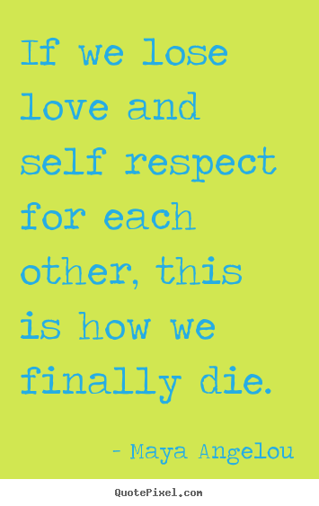 Maya Angelou image quotes - If we lose love and self respect for each other,.. - Love sayings