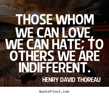 Love sayings - Those whom we can love, we can hate; to others we are indifferent.
