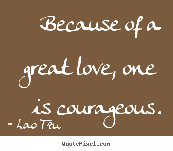 Love quotes - Because of a great love, one is courageous.