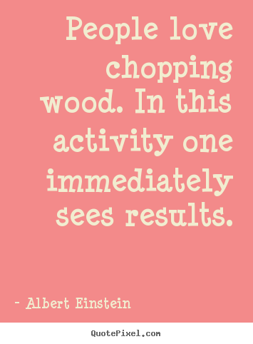 Create graphic picture quotes about love - People love chopping wood. in this activity one immediately sees..