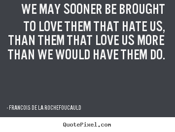 We may sooner be brought to love them that hate us, than them that.. Francois De La Rochefoucauld best love quotes